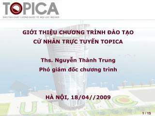 GIỚI THIỆU CHƯƠNG TRÌNH ĐÀO TẠO  CỬ NHÂN TRỰC TUYẾN TOPICA Ths. Nguyễn Thành Trung