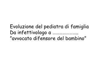"""Evoluzione del pediatra di famiglia Da infettivologo a ………………….. """"avvocato difensore del bambino"""""""