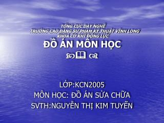 LỚP:KCN2005 MÔN HỌC: ĐỒ ÁN SỬA CHỮA SVTH:NGUYỄN  THỊ KIM TUYẾN