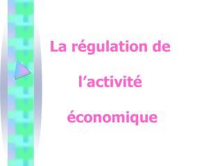 La régulation de  l'activité  économique