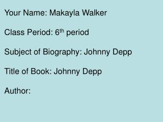 Your Name: Makayla Walker Class Period: 6 th  period Subject of Biography: Johnny Depp