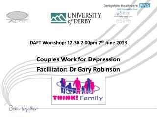 DAFT Workshop: 12.30-2.00pm 7 th  June 2013 Couples Work for Depression