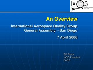 An Overview International Aerospace Quality Group General Assembly – San Diego  7 April 2006