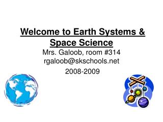 Welcome to Earth Systems & Space Science Mrs. Galoob, room #314 rgaloob@skschools  2008-2009