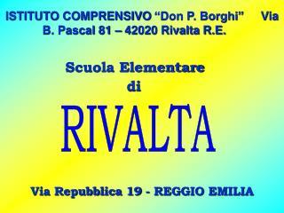 """ISTITUTO COMPRENSIVO """"Don P. Borghi""""     Via B. Pascal 81 – 42020 Rivalta R.E."""