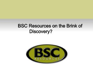 BSC Resources on the Brink of Discovery?