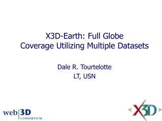 X3D-Earth:  Full Globe  Coverage Utilizing Multiple Datasets Dale R. Tourtelotte LT, USN