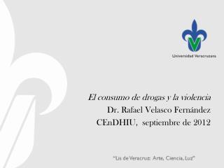 El  consumo de drogas y la  violencia Dr. Rafael Velasco  Fernández CEnDHIU ,  septiembre de 2012