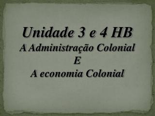 Unidade 3 e 4 HB A Administração Colonial E A economia Colonial