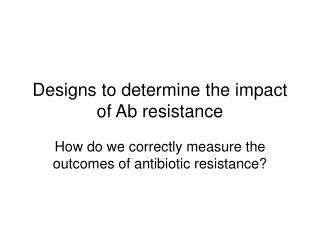 Designs to determine the impact of Ab resistance