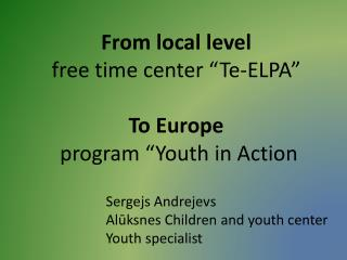 "From local level free time center ""Te-ELPA"" To Europe  program ""Youth in Action"