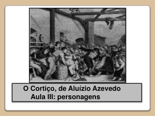 O Cortiço, de Aluízio Azevedo             Aula III: personagens