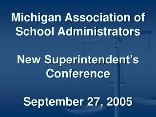 Michigan Association of School Administrators  New Superintendent s Conference  September 27, 2005
