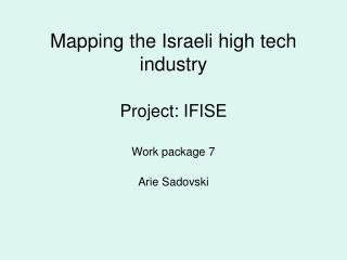 Mapping the Israeli high tech industry Project: IFISE Work package 7 Arie Sadovski