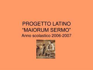 """PROGETTO LATINO """"MAIORUM SERMO"""" Anno scolastico 2006-2007"""