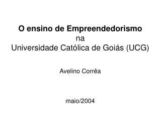 O ensino de Empreendedorismo na Universidade Católica de Goiás (UCG) Avelino Corrêa maio/2004