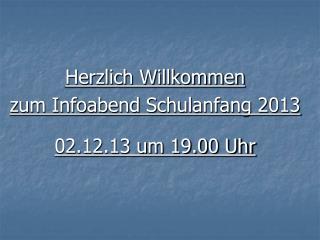 Herzlich Willkommen zum Infoabend Schulanfang 2013  02.12.13 um 19.00 Uhr