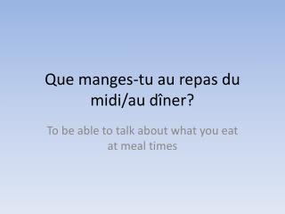 Que manges-tu au repas du midi/au dîner?