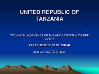 UNITED REPUBLIC OF  TANZANIA   TECHNICAL WORKSHOP OF THE AFRICA ECCD INITIATIVE OCEAN   PARADISE RESORT ZANZIBAR   26th-
