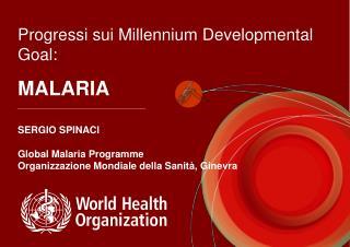 Progressi sui Millennium Developmental Goal:  MALARIA  SERGIO SPINACI  Global Malaria Programme Organizzazione Mondiale