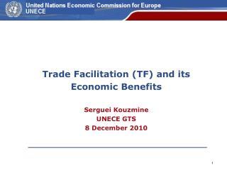 Trade Facilitation (TF) and its Economic Benefits Serguei Kouzmine UNECE GTS  8 December 2010
