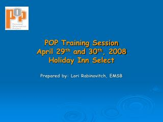 POP Training Session April 29 th  and 30 th , 2008 Holiday Inn Select