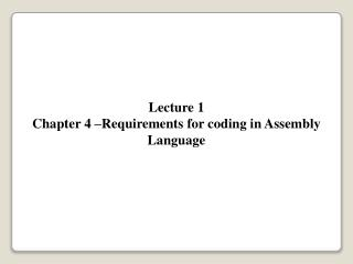 Lecture 1 Chapter 4 –Requirements for coding in Assembly Language