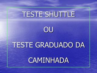 TESTE SHUTTLE  OU  TESTE GRADUADO DA CAMINHADA