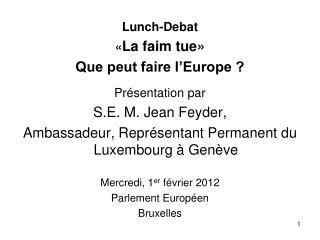 Lunch-Debat � La faim tue� Que peut faire l�Europe ? Pr�sentation par S.E. M. Jean Feyder,