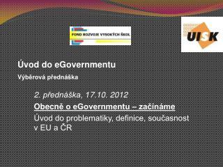 2 . přednáška, 1 7 .10. 2012 Obecn ě o eGovernmentu – začínám e