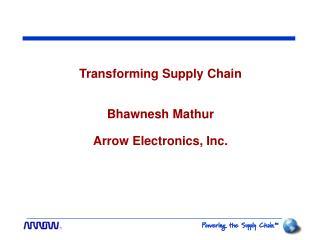 Transforming Supply Chain  Bhawnesh Mathur Arrow Electronics, Inc.