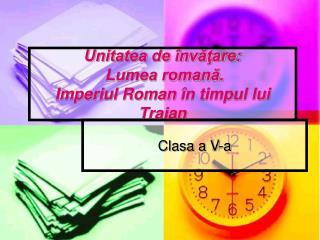 Unitatea de învăţare:  Lumea romană.  Imperiul Roman  în timpul lui Traian