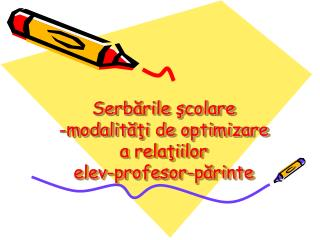 Serb ările şcolare -m odalit ăţi de optimizare a relaţiilor elev-profesor-părinte