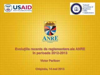 Evoluţiile recente de reglementare ale ANRE în perioada 2012-2013 Victor Parlicov