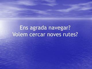 Ens agrada navegar? Volem cercar noves rutes?