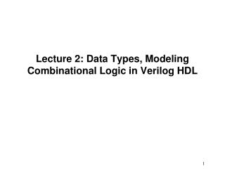 Lecture 2: Data Types, Modeling Combinational Logic in Verilog HDL