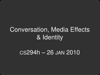 Conversation, Media Effects & Identity cs 294h – 26  jan  2010