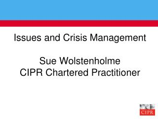 Issues and Crisis Management Sue Wolstenholme CIPR Chartered Practitioner
