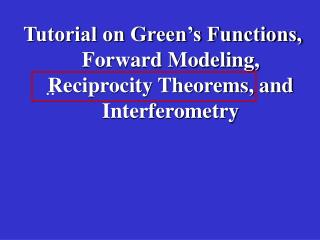 Tutorial on Green's Functions, Forward Modeling, Reciprocity Theorems, and Interferometry