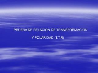 PRUEBA DE RELACION DE TRANSFORMACION                      Y POLARIDAD (T.T.R)