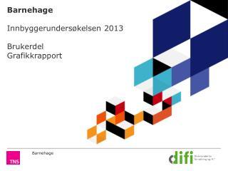 Barnehage Innbyggerundersøkelsen 2013  Brukerdel Grafikkrapport