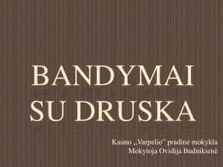 BANDYMAI SU DRUSKA