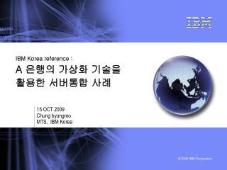 IBM Korea reference : A  은행의 가상화 기술을  활용한 서버통합 사례