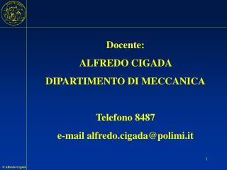 Docente: ALFREDO CIGADA  DIPARTIMENTO DI MECCANICA Telefono 8487 e-mail alfredo.cigada@polimi.it