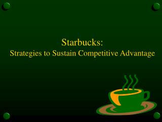 Starbucks:  Strategies to Sustain Competitive Advantage
