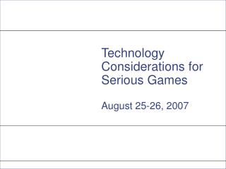 Technology Considerations for Serious Games August 25-26, 2007