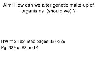 Aim: How can we alter genetic make-up of organisms  (should we) ?
