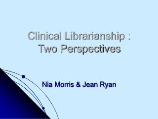 Clinical Librarianship :  Two Perspectives Nia Morris & Jean Ryan