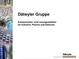 Dätwyler Gruppe Komponenten- und Lösungsanbieter für Industrie, Pharma und Datacom
