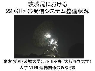 茨城局における 22 GHz  帯受信システム整備状況
